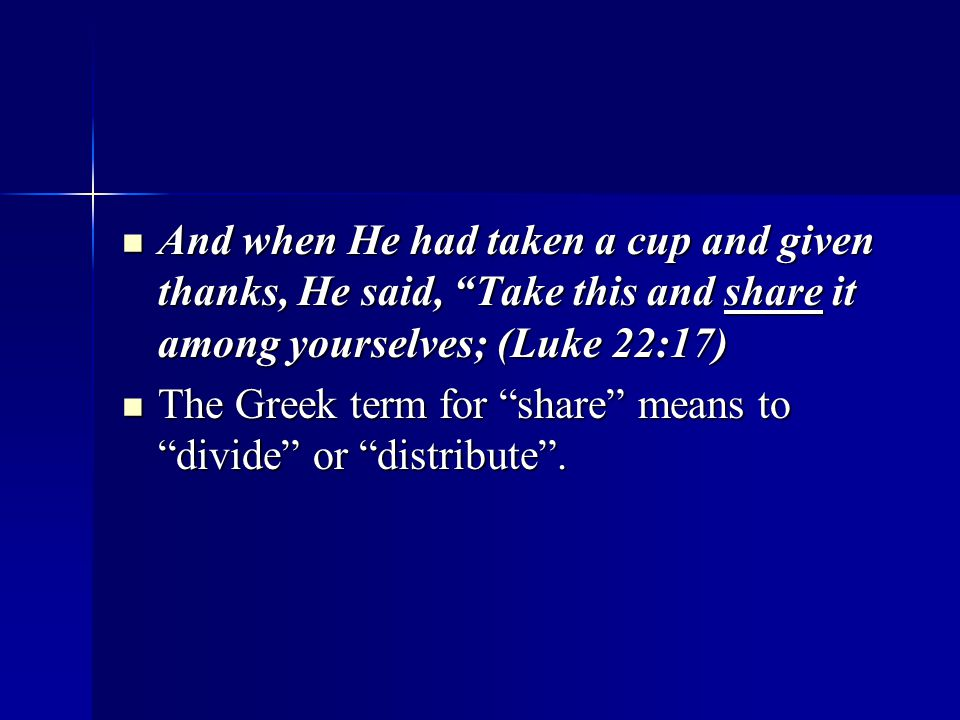 And when He had taken a cup and given thanks, He said, Take this and share it among yourselves; (Luke 22:17) And when He had taken a cup and given thanks, He said, Take this and share it among yourselves; (Luke 22:17) The Greek term for share means to divide or distribute .