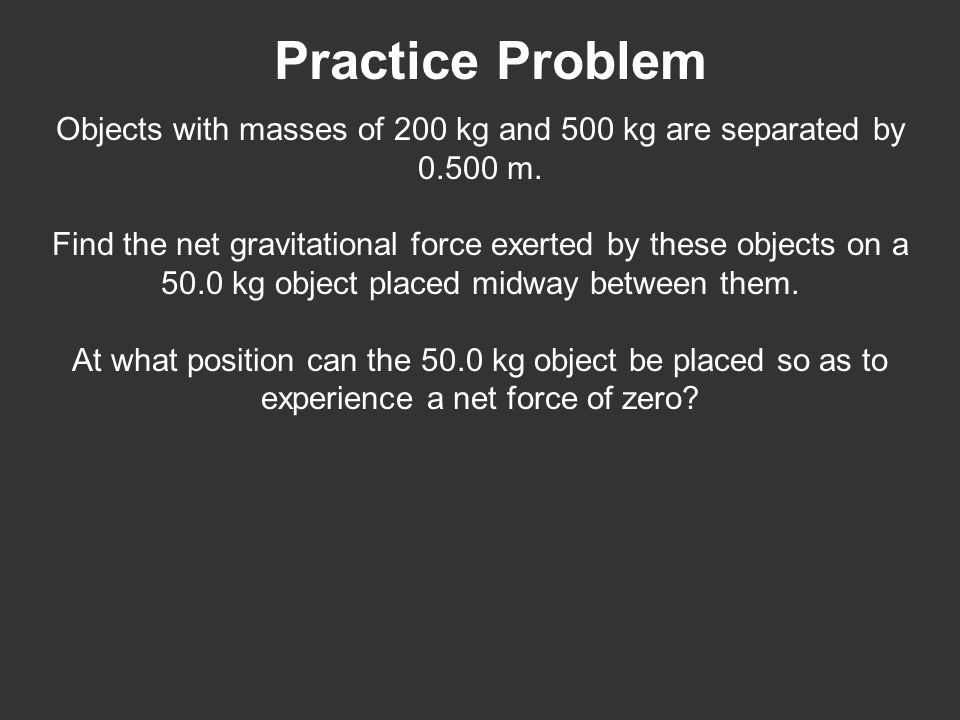 Practice Problem Objects with masses of 200 kg and 500 kg are separated by 0.500 m. Find the net gravitational force exerted by these objects on a 50.