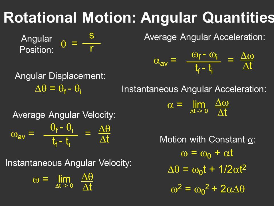 Rotational Motion: Angular Quantities srsr  = Angular Position:  =  f -  i Angular Displacement:  av  =  f -  i t f - t i   t = Average Angular Velocity: lim  t -> 0  =   t Instantaneous Angular Velocity:  av  =  f -  i t f - t i   t = Average Angular Acceleration: lim  t -> 0  =   t Instantaneous Angular Acceleration: Motion with Constant  :  =  0 +  t  =  0 t + 1/2  t 2  2 =  0 2 + 2 