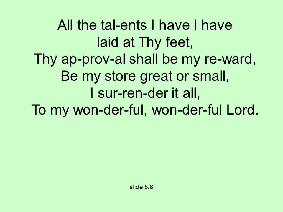 All the tal-ents I have I have laid at Thy feet, Thy ap-prov-al shall be my re-ward, Be my store great or small, I sur-ren-der it all, To my won-der-ful, won-der-ful Lord.