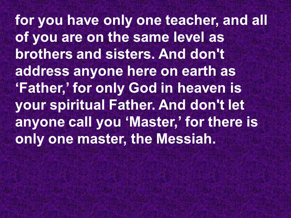 for you have only one teacher, and all of you are on the same level as brothers and sisters.