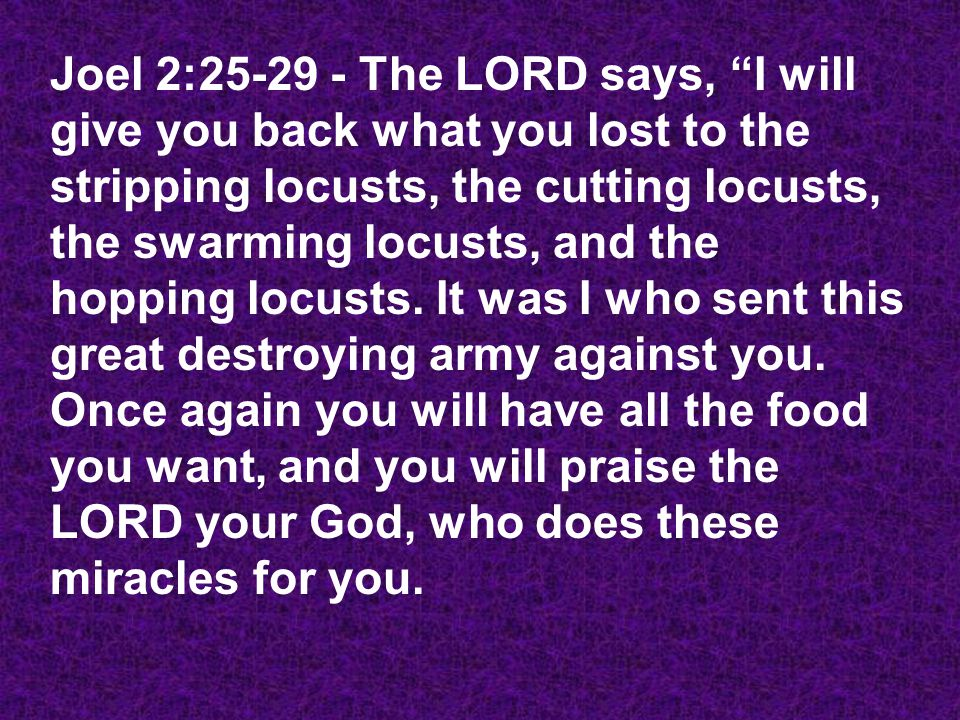 Joel 2:25-29 - The LORD says, I will give you back what you lost to the stripping locusts, the cutting locusts, the swarming locusts, and the hopping locusts.