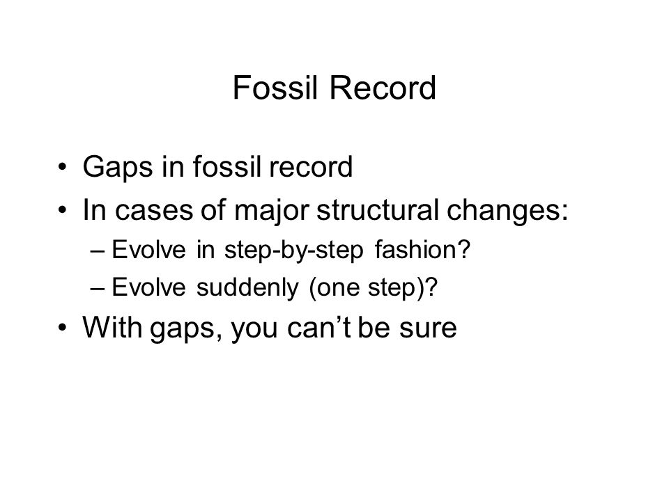 Fossil Record Gaps in fossil record In cases of major structural changes: –Evolve in step-by-step fashion.