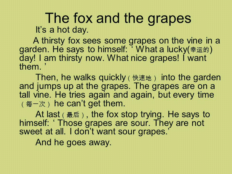 The fox and the grapes It's a hot day. A thirsty fox sees some grapes on the vine in a garden.