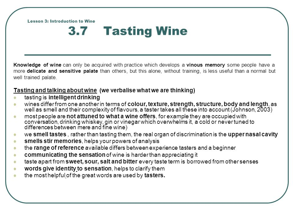 Lesson 3: Introduction to Wine 3.7 Tasting Wine Knowledge of wine can only be acquired with practice which develops a vinous memory some people have a