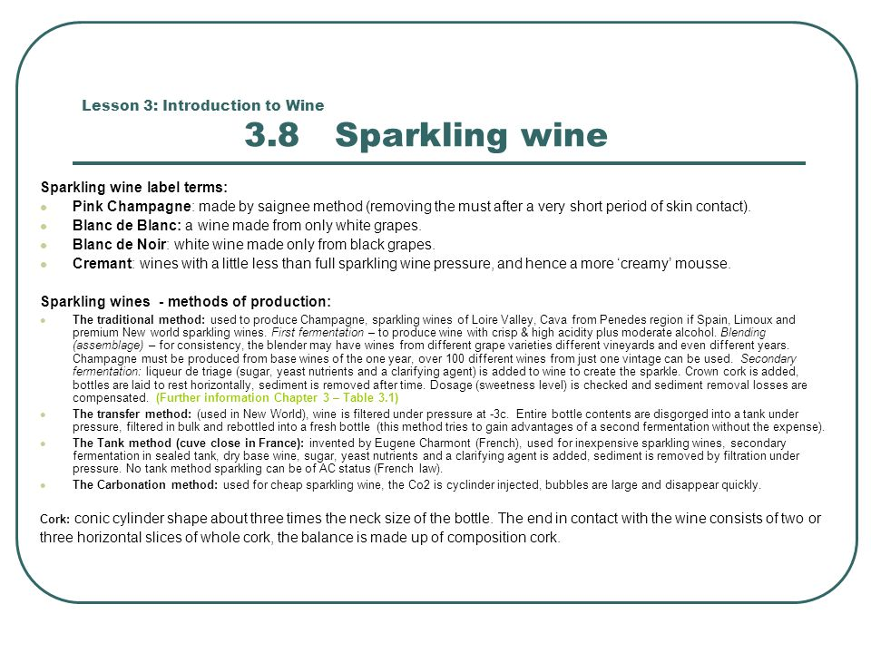 Lesson 3: Introduction to Wine 3.8 Sparkling wine Sparkling wine label terms: Pink Champagne: made by saignee method (removing the must after a very s