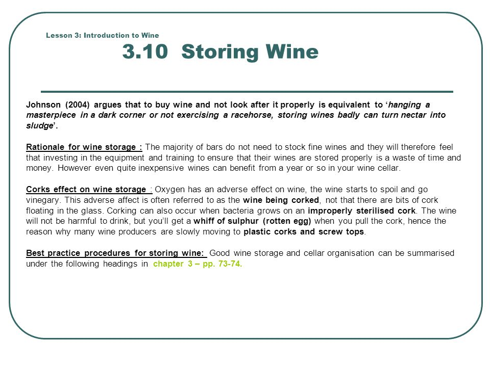 Lesson 3: Introduction to Wine 3.10 Storing Wine Johnson (2004) argues that to buy wine and not look after it properly is equivalent to 'hanging a mas