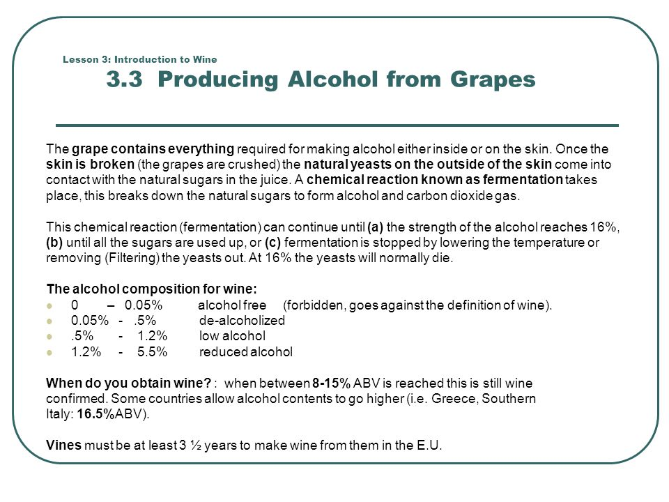 Lesson 3: Introduction to Wine 3.3 Producing Alcohol from Grapes The grape contains everything required for making alcohol either inside or on the ski
