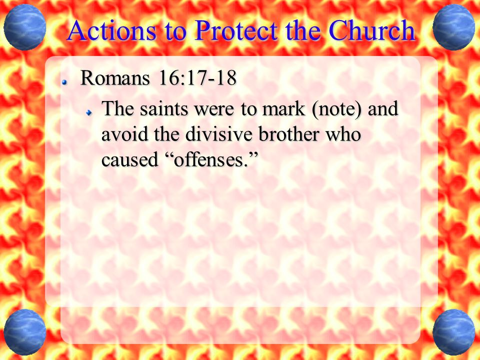Actions to Protect the Church Romans 16:17-18 For those who are such do not serve our Lord Jesus Christ, but their own belly,... (v 18a)