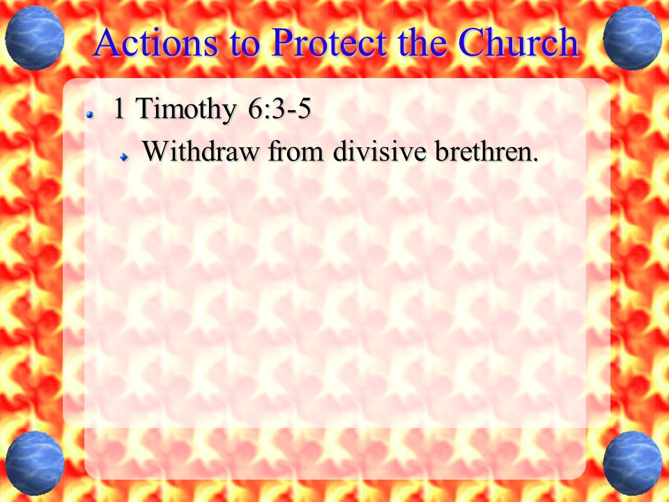 Actions to Protect the Church 1 Timothy 6:3-5 Withdraw from divisive brethren.