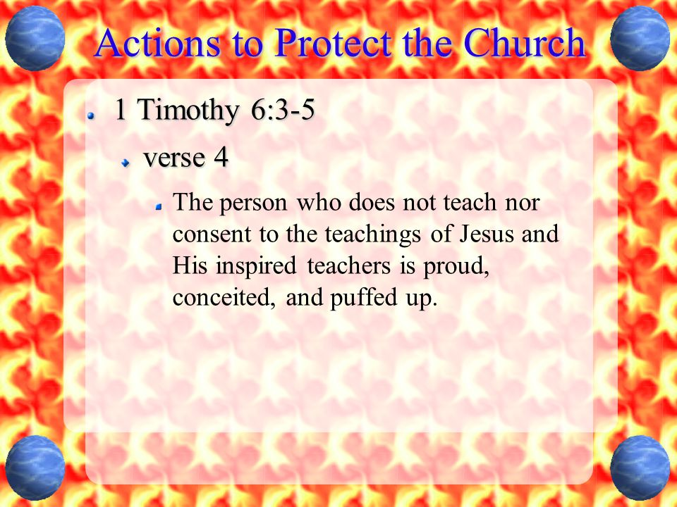 Actions to Protect the Church 1 Timothy 6:3-5 verse 4 The person who does not teach nor consent to the teachings of Jesus and His inspired teachers is proud, conceited, and puffed up.