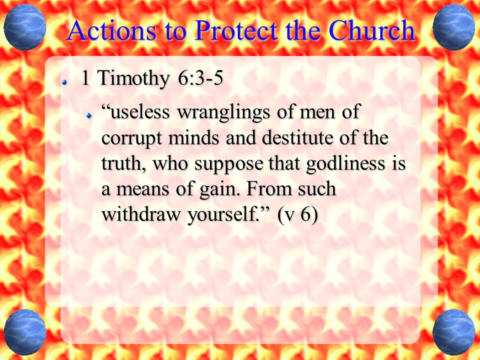 Actions to Protect the Church 1 Timothy 6:3-5 useless wranglings of men of corrupt minds and destitute of the truth, who suppose that godliness is a means of gain.