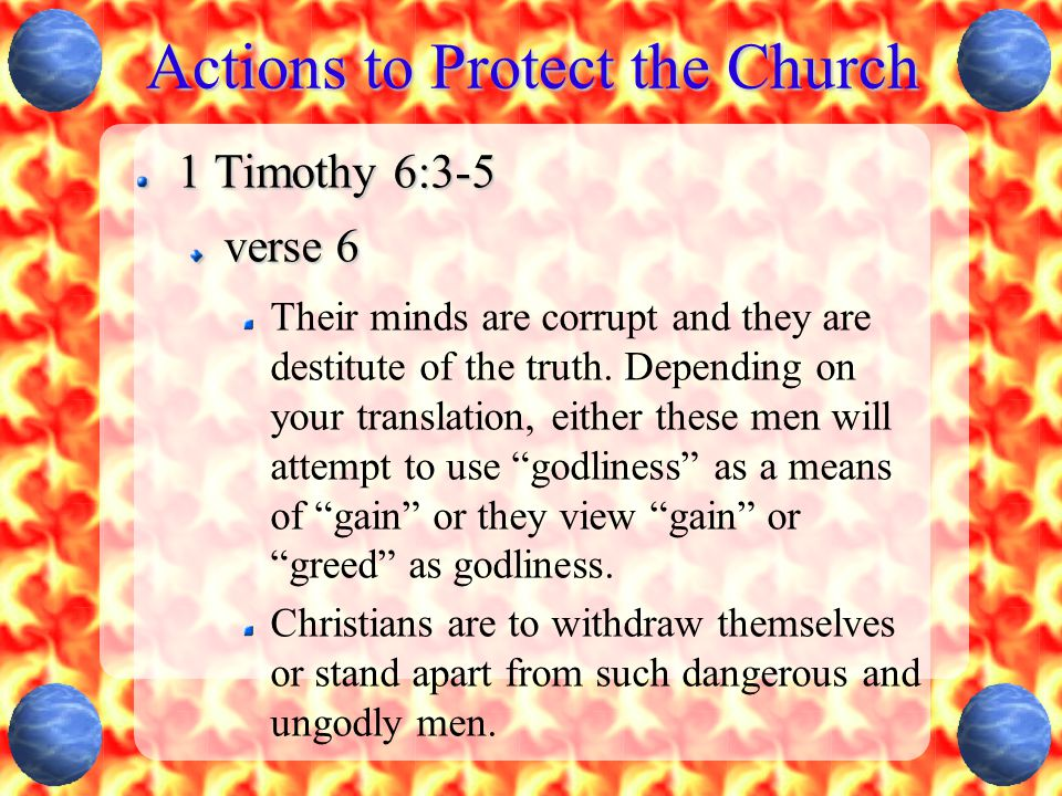 Actions to Protect the Church 1 Timothy 6:3-5 verse 6 Their minds are corrupt and they are destitute of the truth.