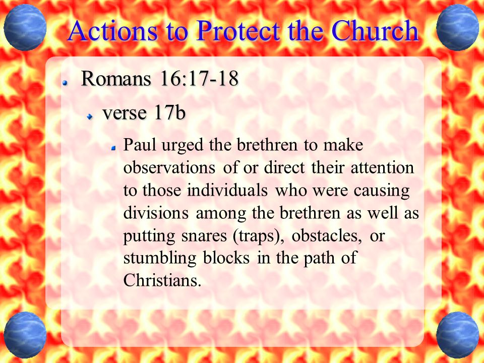 Actions to Protect the Church Romans 16:17-18 verse 17b Paul urged the brethren to make observations of or direct their attention to those individuals who were causing divisions among the brethren as well as putting snares (traps), obstacles, or stumbling blocks in the path of Christians.