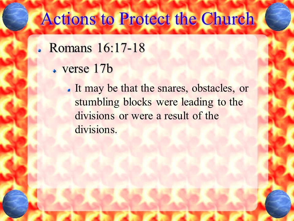 Actions to Protect the Church Romans 16:17-18 ... and avoid them. (v 17c)
