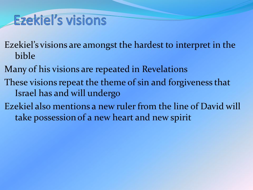 Ezekiel's visions are amongst the hardest to interpret in the bible Many of his visions are repeated in Revelations These visions repeat the theme of sin and forgiveness that Israel has and will undergo Ezekiel also mentions a new ruler from the line of David will take possession of a new heart and new spirit