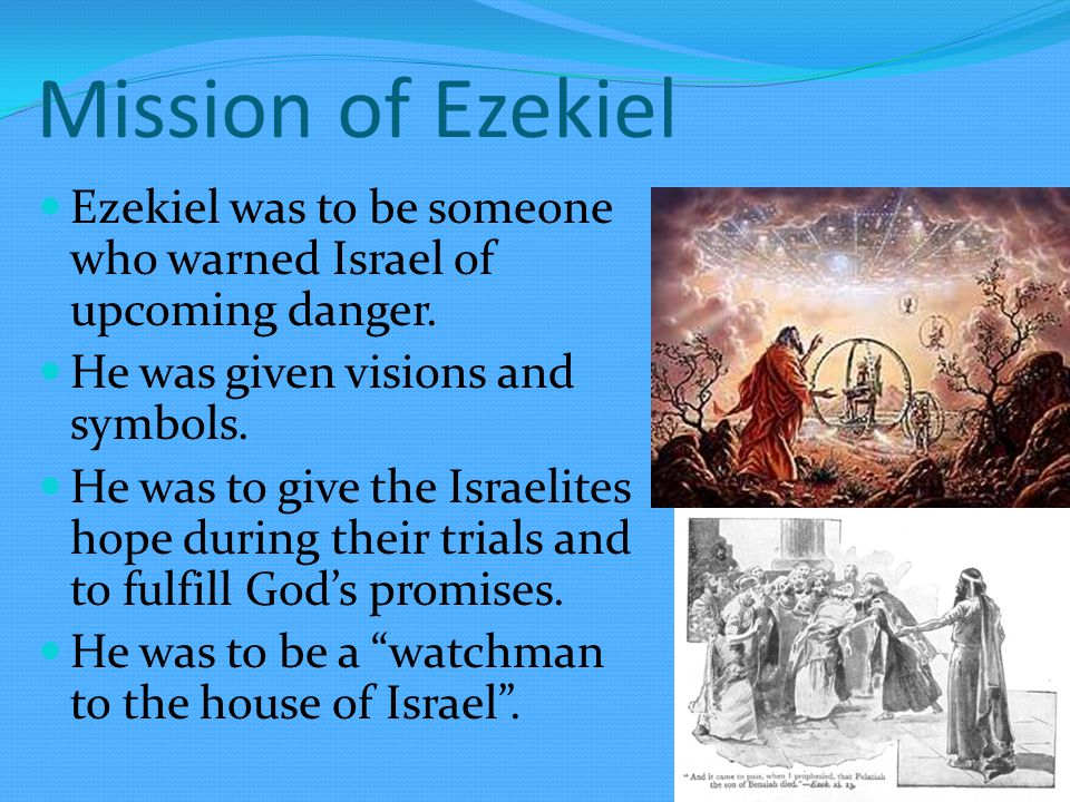 Mission of Ezekiel Ezekiel was to be someone who warned Israel of upcoming danger.