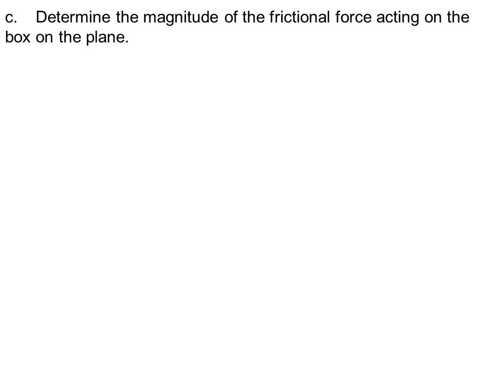 c. Determine the magnitude of the frictional force acting on the box on the plane.