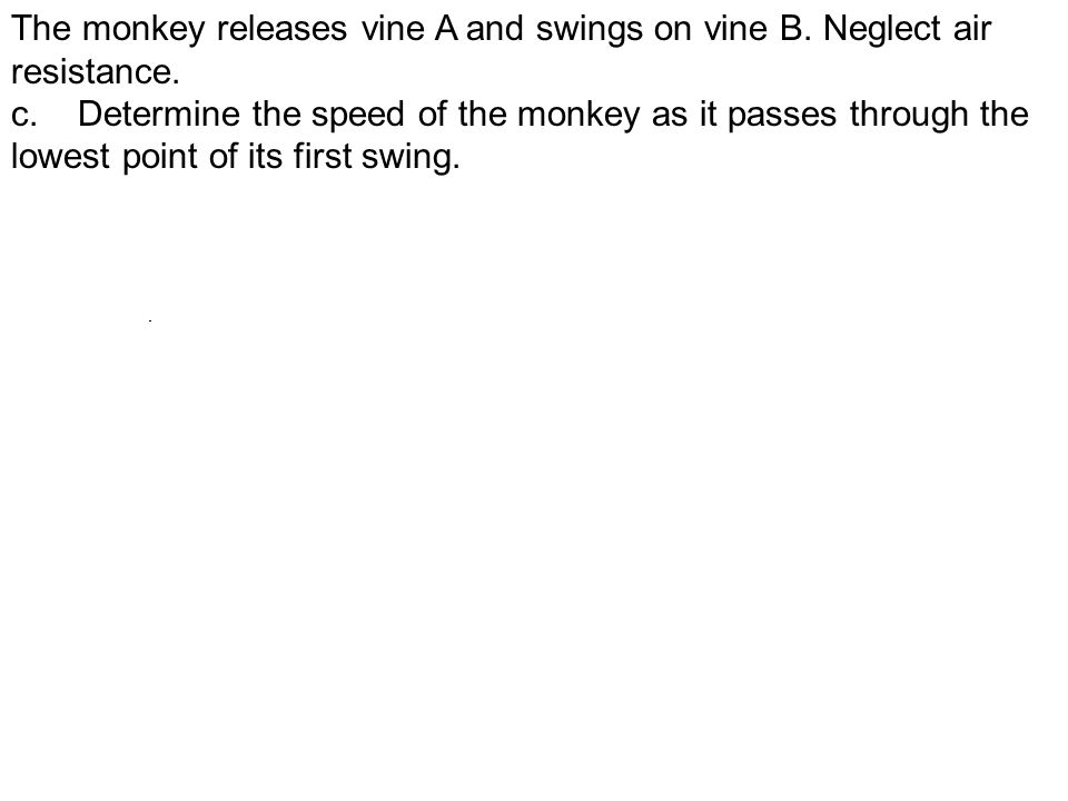 The monkey releases vine A and swings on vine B. Neglect air resistance.