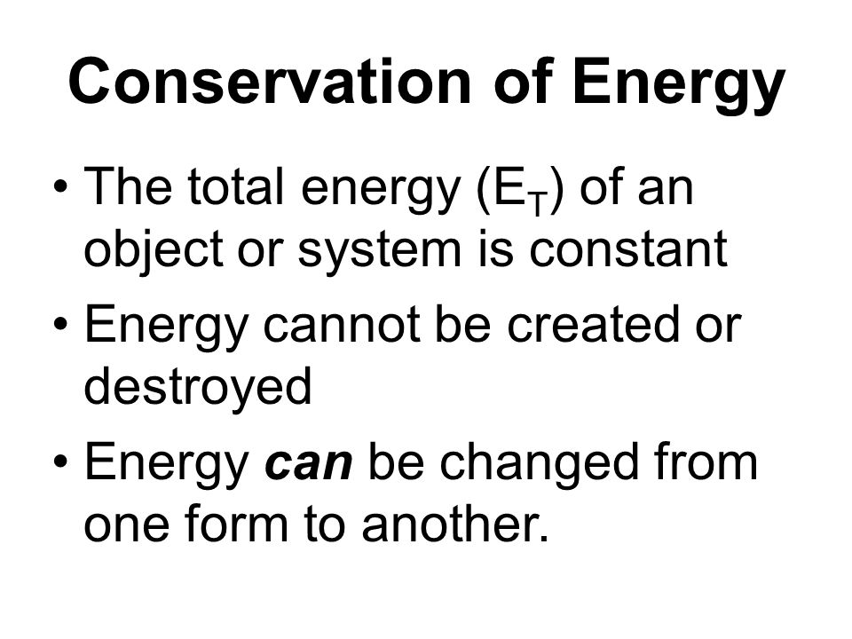 Conservation of Energy The total energy (E T ) of an object or system is constant Energy cannot be created or destroyed Energy can be changed from one form to another.