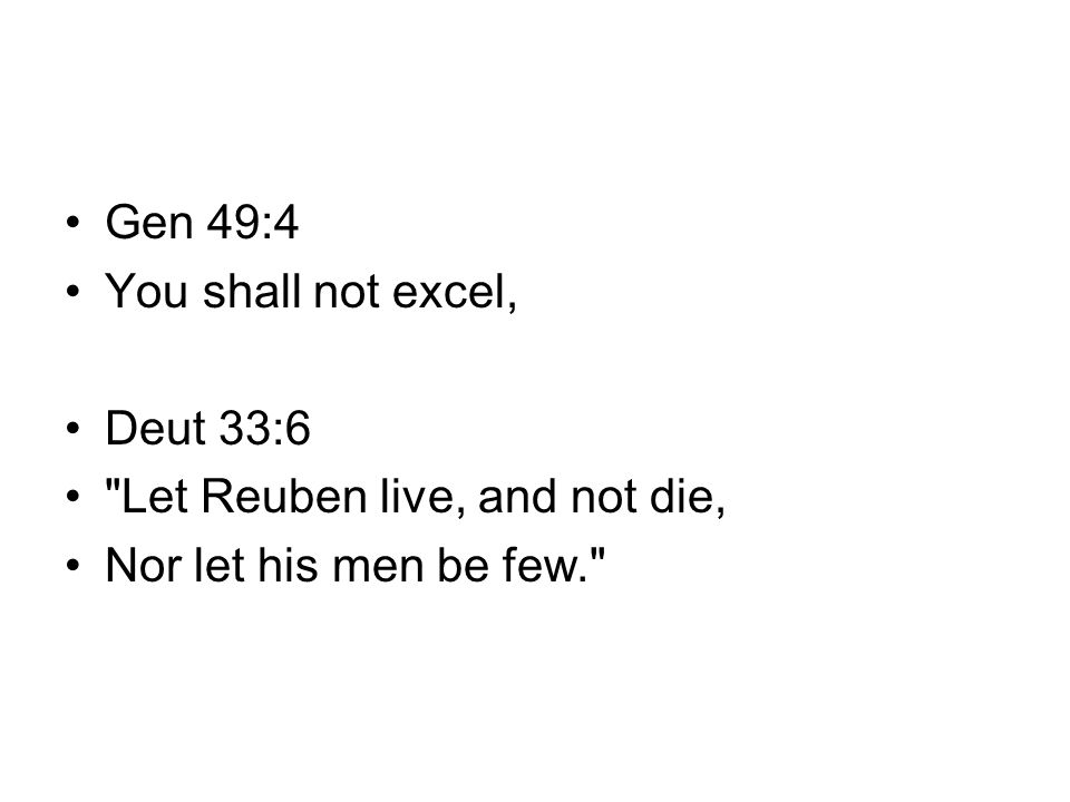 Gen 49:4 You shall not excel, Deut 33:6 Let Reuben live, and not die, Nor let his men be few.