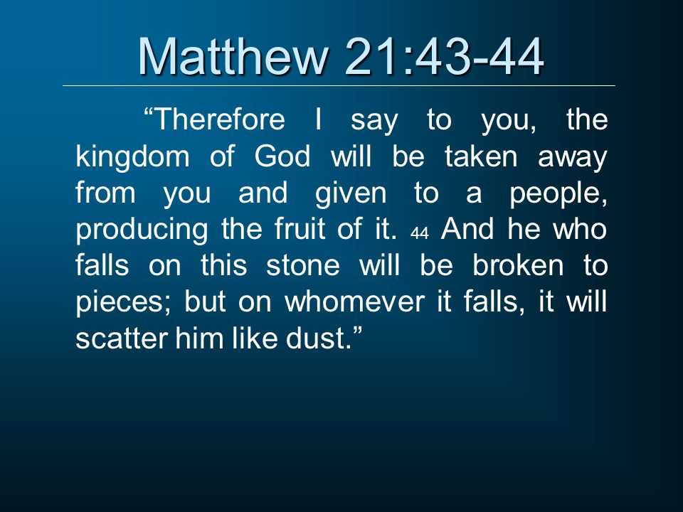 """Matthew 21:43-44 """"Therefore I say to you, the kingdom of God will be taken away from you and given to a people, producing the fruit of it. 44 And he w"""