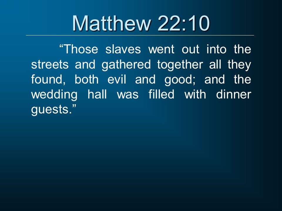 """Matthew 22:10 """"Those slaves went out into the streets and gathered together all they found, both evil and good; and the wedding hall was filled with d"""