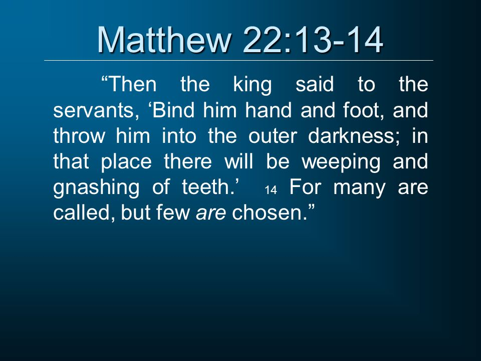 """Matthew 22:13-14 """"Then the king said to the servants, 'Bind him hand and foot, and throw him into the outer darkness; in that place there will be weep"""