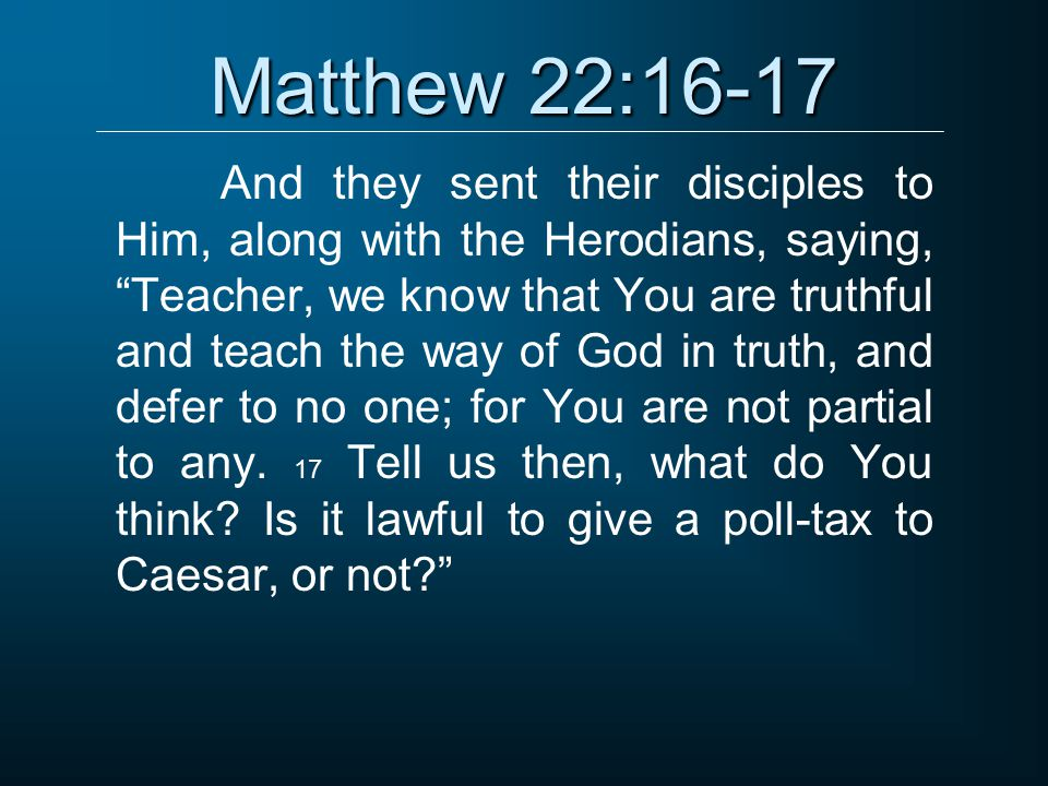 """Matthew 22:16-17 And they sent their disciples to Him, along with the Herodians, saying, """"Teacher, we know that You are truthful and teach the way of"""