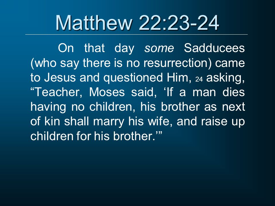 """Matthew 22:23-24 On that day some Sadducees (who say there is no resurrection) came to Jesus and questioned Him, 24 asking, """"Teacher, Moses said, 'If"""
