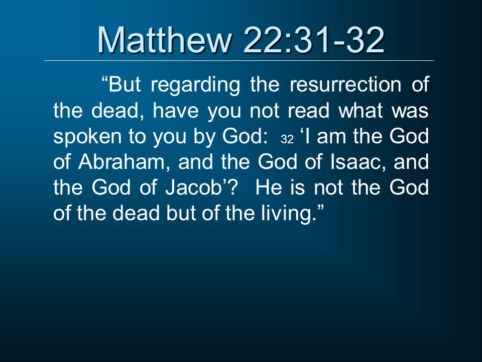 """Matthew 22:31-32 """"But regarding the resurrection of the dead, have you not read what was spoken to you by God: 32 'I am the God of Abraham, and the Go"""