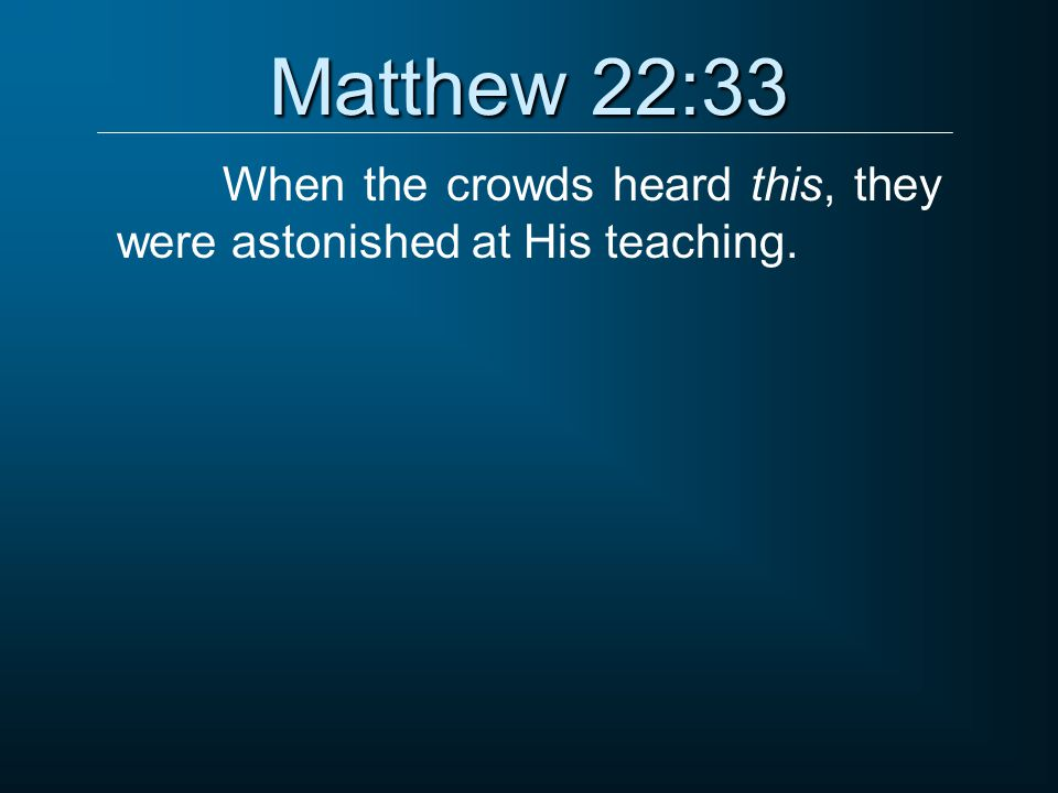 Matthew 22:33 When the crowds heard this, they were astonished at His teaching.