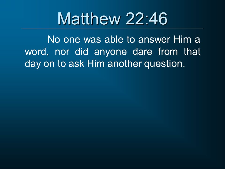 Matthew 22:46 No one was able to answer Him a word, nor did anyone dare from that day on to ask Him another question.