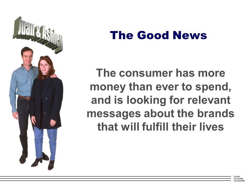 Carlton Associates Incorporated The Good News The consumer has more money than ever to spend, and is looking for relevant messages about the brands that will fulfill their lives