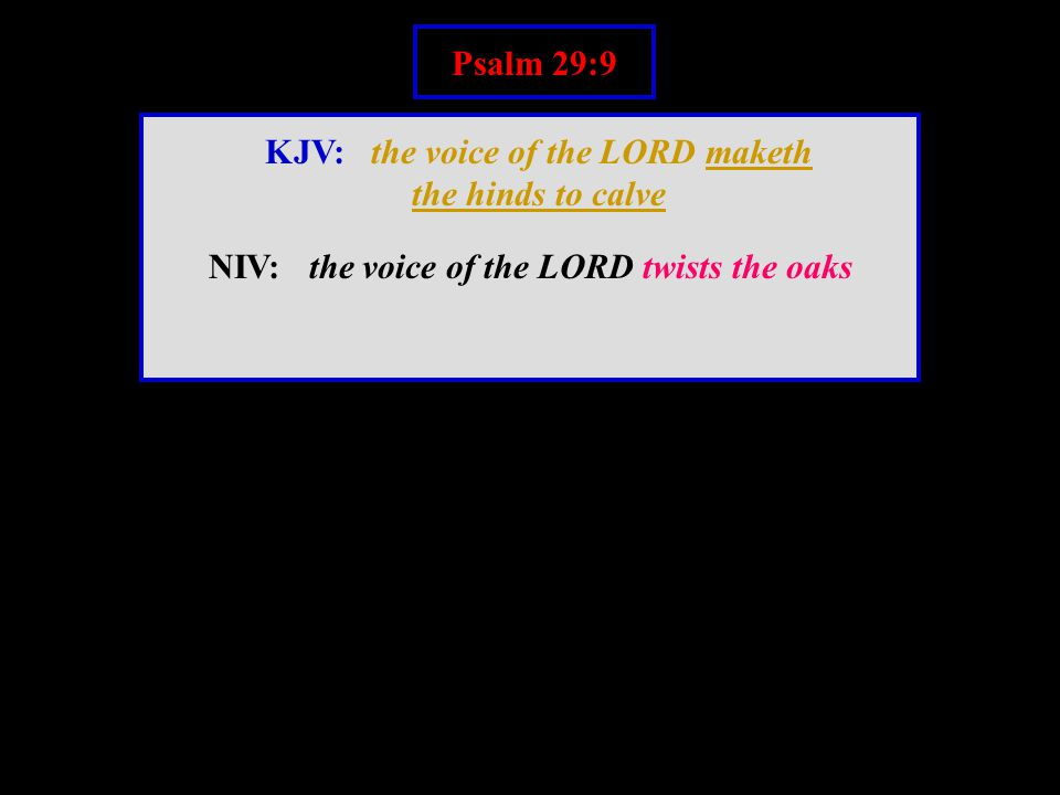 Psalm 29:9 KJV: the voice of the LORD maketh the hinds to calve NIV: the voice of the LORD twists the oaks