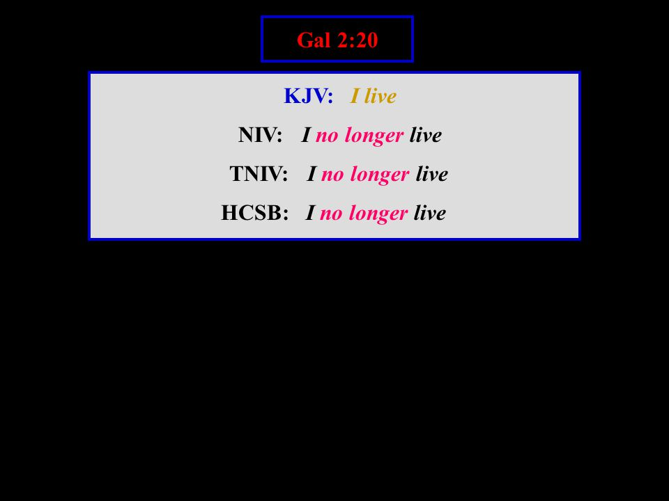 Gal 2:20 KJV: I live NIV: I no longer live TNIV: I no longer live HCSB: I no longer live