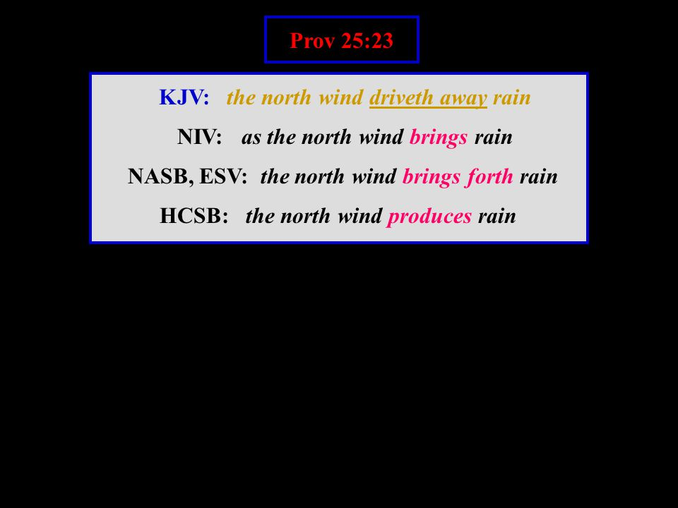 Prov 25:23 KJV: the north wind driveth away rain NIV: as the north wind brings rain NASB, ESV: the north wind brings forth rain HCSB: the north wind produces rain