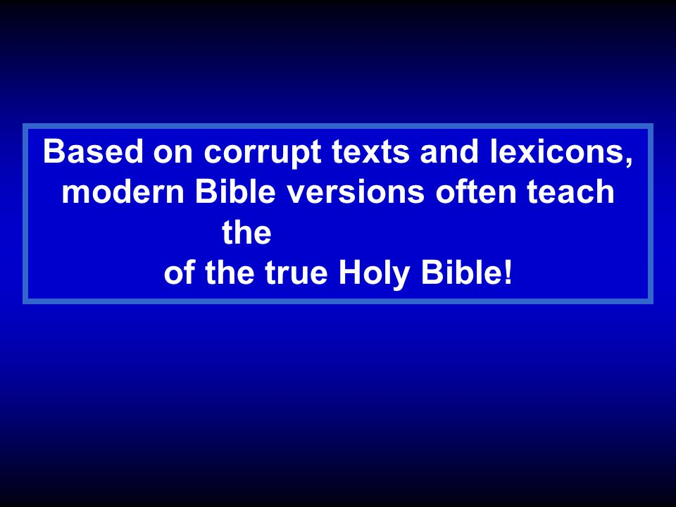 Based on corrupt texts and lexicons, modern Bible versions often teach the OPPOSITE of the true Holy Bible!