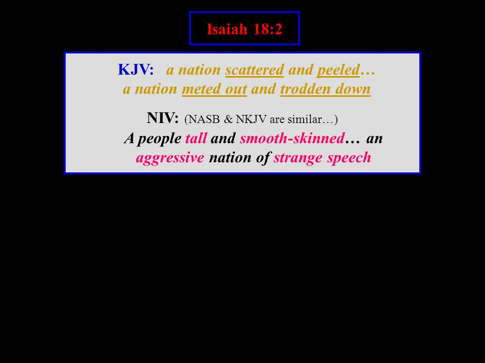 Isaiah 18:2 KJV: a nation scattered and peeled… a nation meted out and trodden down NIV: (NASB & NKJV are similar…) A people tall and smooth-skinned… an aggressive nation of strange speech