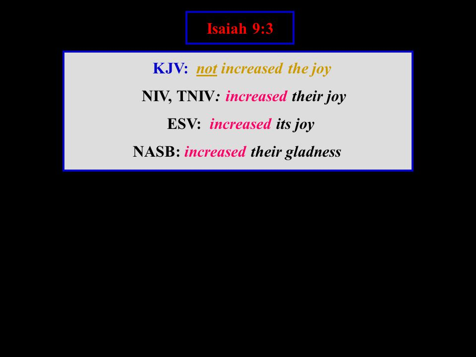 Isaiah 9:3 KJV: not increased the joy NIV, TNIV: increased their joy ESV: increased its joy NASB: increased their gladness