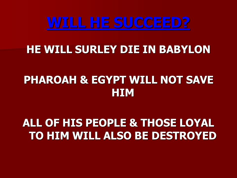 WILL HE SUCCEED? HE WILL SURLEY DIE IN BABYLON PHAROAH & EGYPT WILL NOT SAVE HIM ALL OF HIS PEOPLE & THOSE LOYAL TO HIM WILL ALSO BE DESTROYED