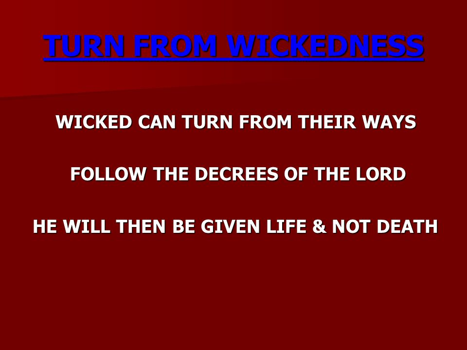 TURN FROM WICKEDNESS WICKED CAN TURN FROM THEIR WAYS FOLLOW THE DECREES OF THE LORD FOLLOW THE DECREES OF THE LORD HE WILL THEN BE GIVEN LIFE & NOT DE