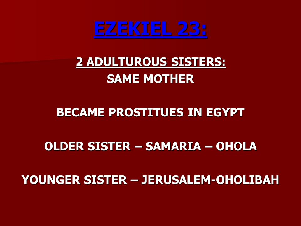 EZEKIEL 23: 2 ADULTUROUS SISTERS: SAME MOTHER BECAME PROSTITUES IN EGYPT OLDER SISTER – SAMARIA – OHOLA YOUNGER SISTER – JERUSALEM-OHOLIBAH