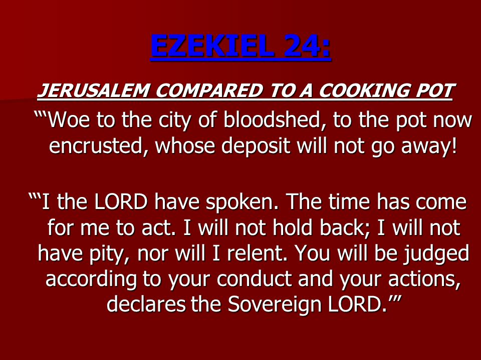 "EZEKIEL 24: JERUSALEM COMPARED TO A COOKING POT ""'Woe to the city of bloodshed, to the pot now encrusted, whose deposit will not go away! ""'I the LORD"