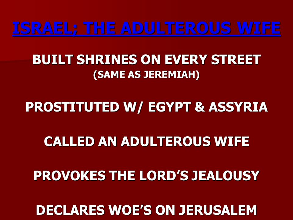 ISRAEL; THE ADULTEROUS WIFE BUILT SHRINES ON EVERY STREET (SAME AS JEREMIAH) PROSTITUTED W/ EGYPT & ASSYRIA CALLED AN ADULTEROUS WIFE PROVOKES THE LOR