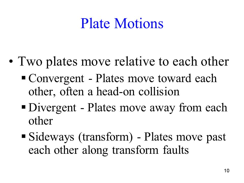 10 Plate Motions Two plates move relative to each other  Convergent - Plates move toward each other, often a head-on collision  Divergent - Plates move away from each other  Sideways (transform) - Plates move past each other along transform faults