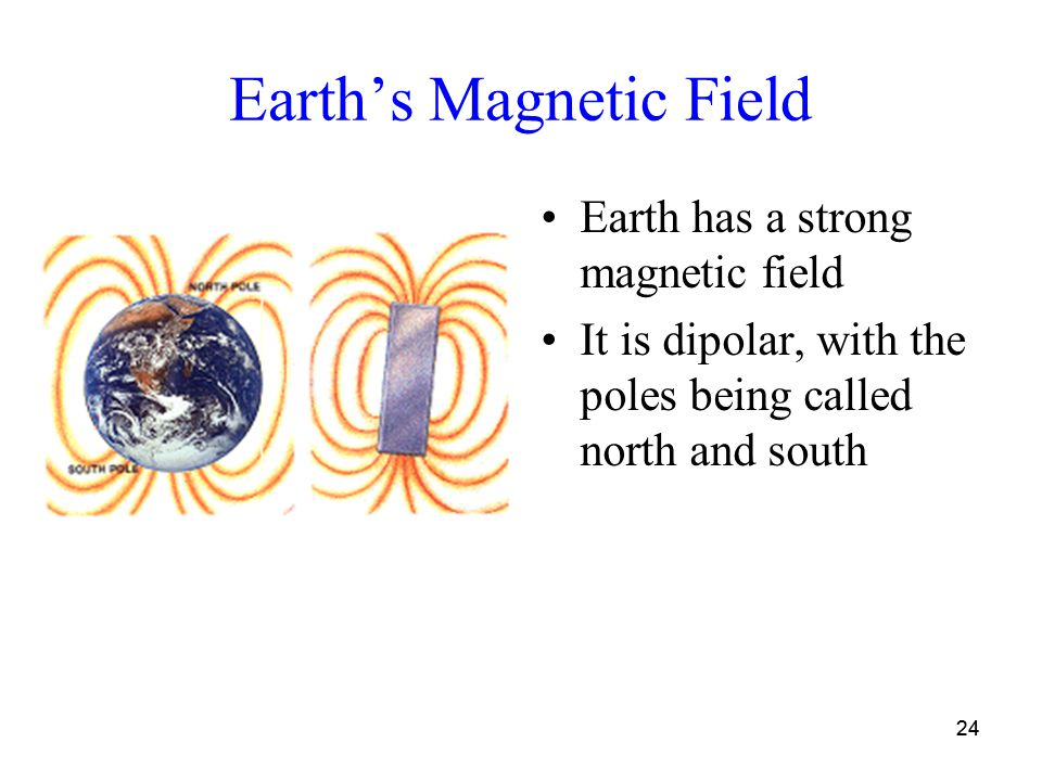 24 Earth's Magnetic Field Earth has a strong magnetic field It is dipolar, with the poles being called north and south