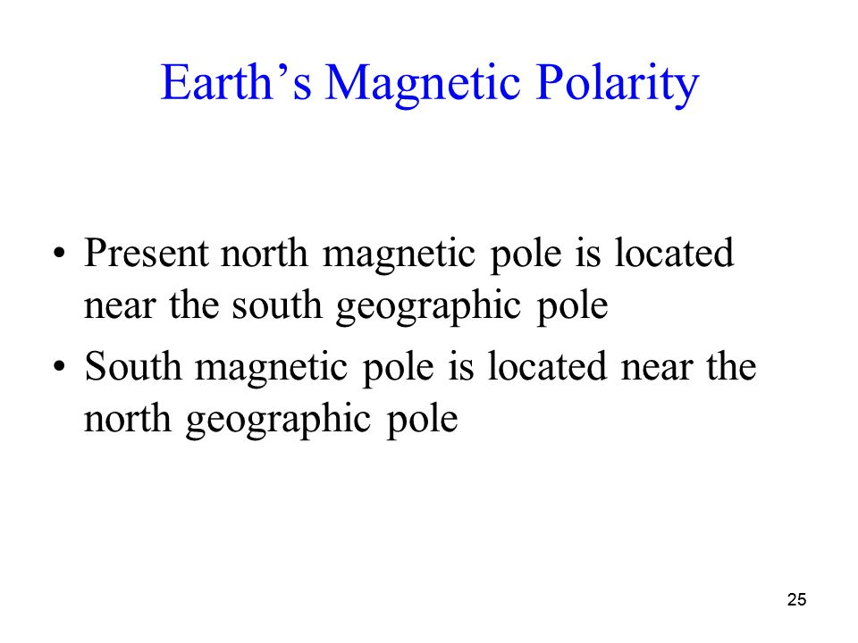25 Earth's Magnetic Polarity Present north magnetic pole is located near the south geographic pole South magnetic pole is located near the north geographic pole