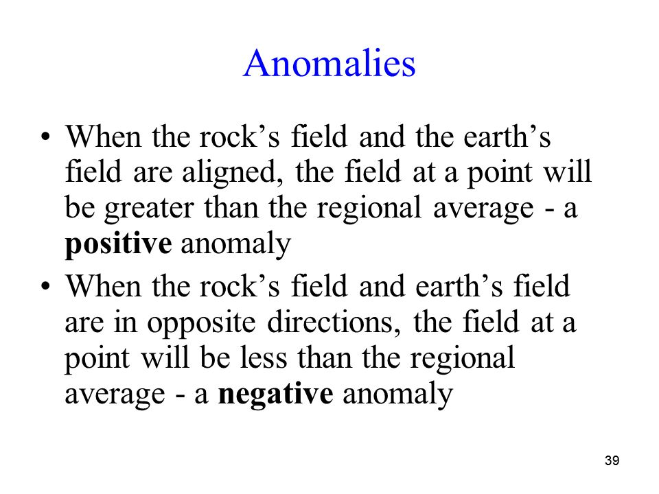 39 Anomalies When the rock's field and the earth's field are aligned, the field at a point will be greater than the regional average - a positive anomaly When the rock's field and earth's field are in opposite directions, the field at a point will be less than the regional average - a negative anomaly