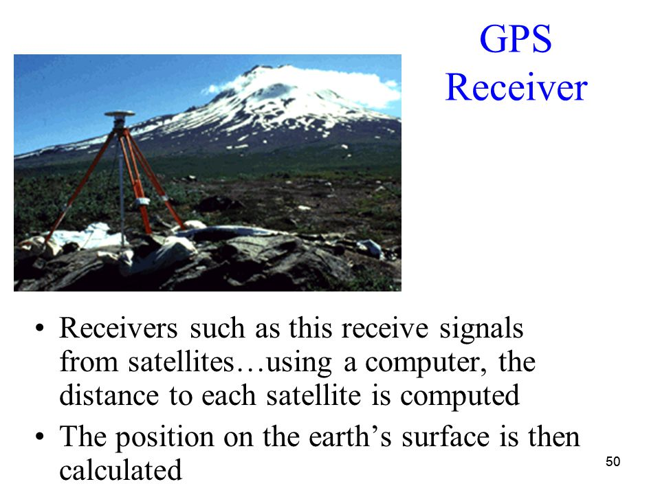 50 GPS Receiver Receivers such as this receive signals from satellites…using a computer, the distance to each satellite is computed The position on the earth's surface is then calculated